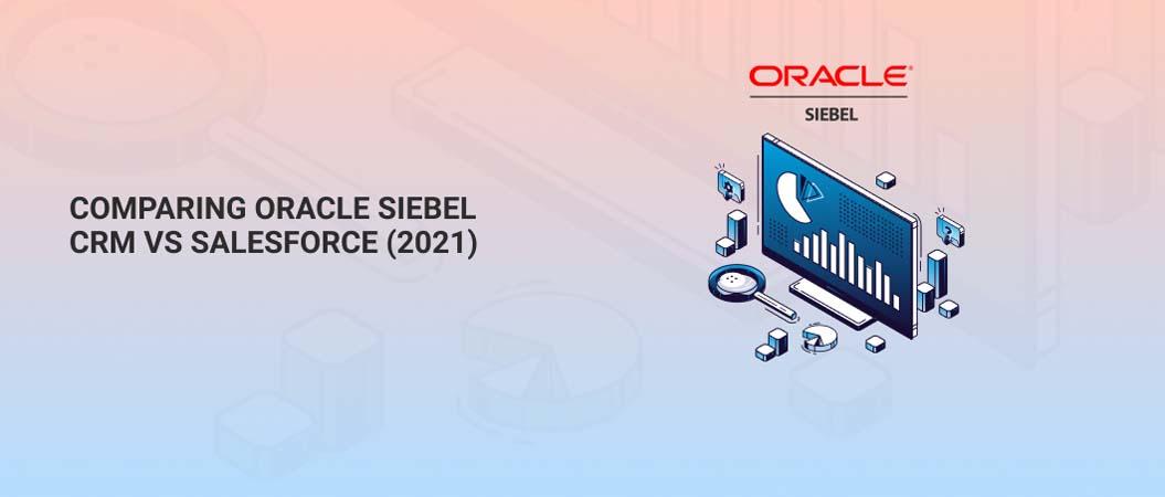 Comparing Oracle Siebel CRM vs Salesforce (2021)